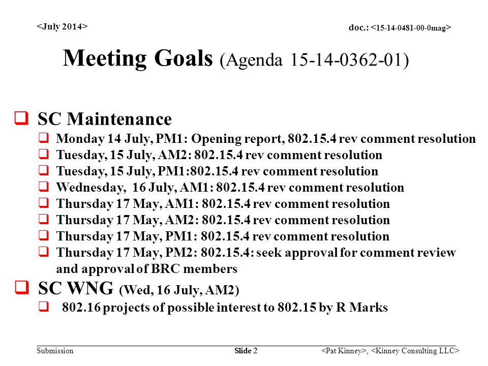 doc.: Submission, Slide 2 Meeting Goals (Agenda 15-14-0362-01)  SC Maintenance  Monday 14 July, PM1: Opening report, 802.15.4 rev comment resolution  Tuesday, 15 July, AM2: 802.15.4 rev comment resolution  Tuesday, 15 July, PM1:802.15.4 rev comment resolution  Wednesday, 16 July, AM1: 802.15.4 rev comment resolution  Thursday 17 May, AM1: 802.15.4 rev comment resolution  Thursday 17 May, AM2: 802.15.4 rev comment resolution  Thursday 17 May, PM1: 802.15.4 rev comment resolution  Thursday 17 May, PM2: 802.15.4: seek approval for comment review and approval of BRC members  SC WNG (Wed, 16 July, AM2)  802.16 projects of possible interest to 802.15 by R Marks
