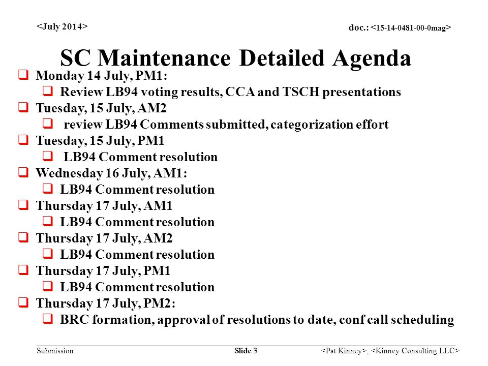 doc.: Submission, Slide 3 SC Maintenance Detailed Agenda  Monday 14 July, PM1:  Review LB94 voting results, CCA and TSCH presentations  Tuesday, 15 July, AM2  review LB94 Comments submitted, categorization effort  Tuesday, 15 July, PM1  LB94 Comment resolution  Wednesday 16 July, AM1:  LB94 Comment resolution  Thursday 17 July, AM1  LB94 Comment resolution  Thursday 17 July, AM2  LB94 Comment resolution  Thursday 17 July, PM1  LB94 Comment resolution  Thursday 17 July, PM2:  BRC formation, approval of resolutions to date, conf call scheduling