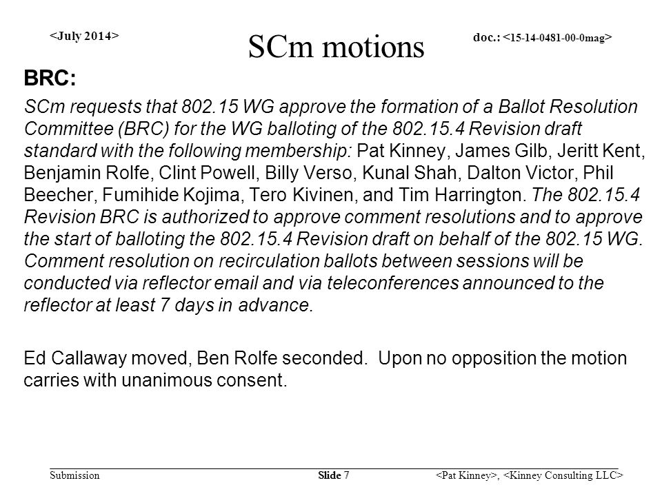 doc.: Submission, Slide 7 SCm motions BRC: SCm requests that 802.15 WG approve the formation of a Ballot Resolution Committee (BRC) for the WG balloting of the 802.15.4 Revision draft standard with the following membership: Pat Kinney, James Gilb, Jeritt Kent, Benjamin Rolfe, Clint Powell, Billy Verso, Kunal Shah, Dalton Victor, Phil Beecher, Fumihide Kojima, Tero Kivinen, and Tim Harrington.