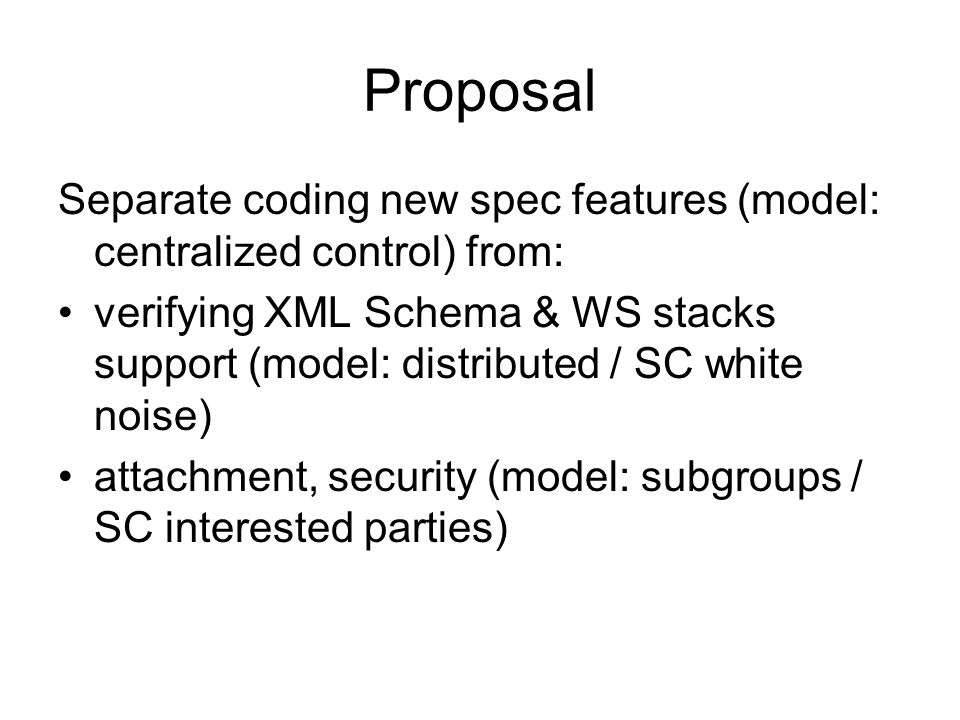 Proposal Separate coding new spec features (model: centralized control) from: verifying XML Schema & WS stacks support (model: distributed / SC white noise) attachment, security (model: subgroups / SC interested parties)