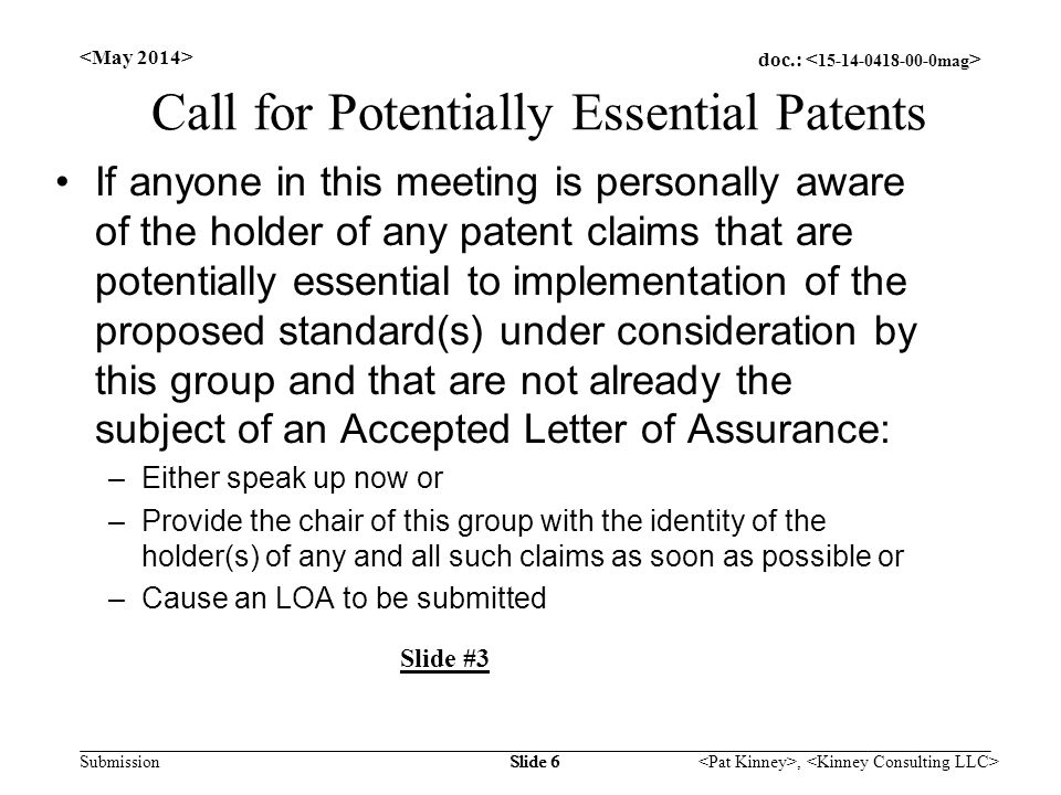 doc.: Submission, Slide 6 Call for Potentially Essential Patents If anyone in this meeting is personally aware of the holder of any patent claims that are potentially essential to implementation of the proposed standard(s) under consideration by this group and that are not already the subject of an Accepted Letter of Assurance: –Either speak up now or –Provide the chair of this group with the identity of the holder(s) of any and all such claims as soon as possible or –Cause an LOA to be submitted Slide #3 Slide 6