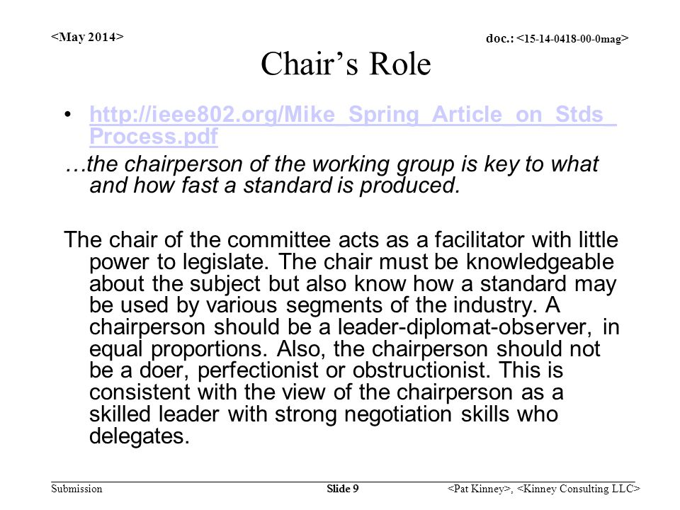 doc.: Submission, Slide 9 Chair's Role http://ieee802.org/Mike_Spring_Article_on_Stds_ Process.pdfhttp://ieee802.org/Mike_Spring_Article_on_Stds_ Process.pdf …the chairperson of the working group is key to what and how fast a standard is produced.