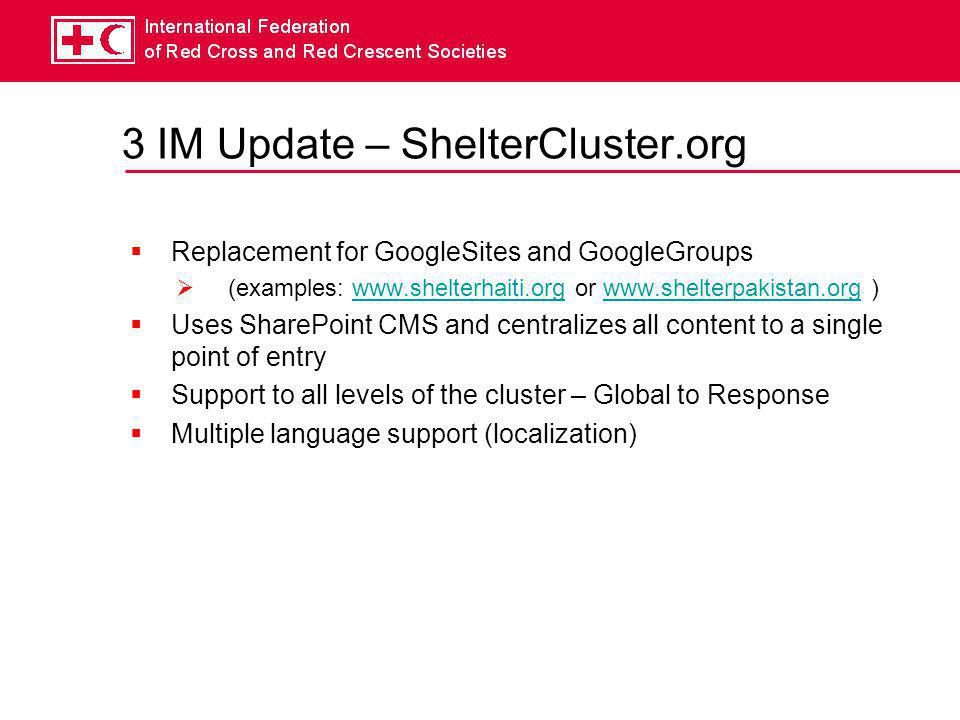 3 IM Update – ShelterCluster.org  Objectives  pull content  push content  Subscriptions to newsletters/updates  Simple Navigations  Simple User rights  Cross-referencing of documents  Support Field Level and Global Level needs  Basic interactive mapping