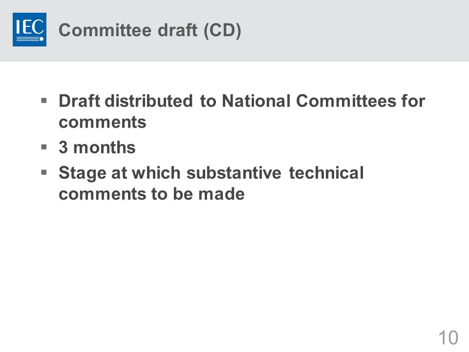 10 Committee draft (CD)  Draft distributed to National Committees for comments  3 months  Stage at which substantive technical comments to be made