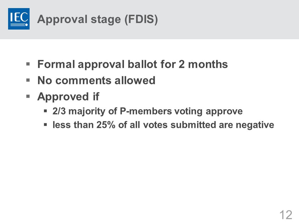 12 Approval stage (FDIS)  Formal approval ballot for 2 months  No comments allowed  Approved if  2/3 majority of P-members voting approve  less than 25% of all votes submitted are negative
