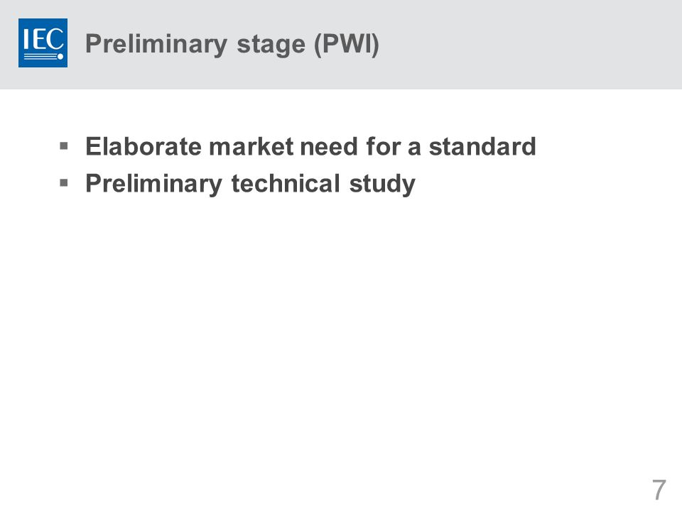 7 Preliminary stage (PWI)  Elaborate market need for a standard  Preliminary technical study