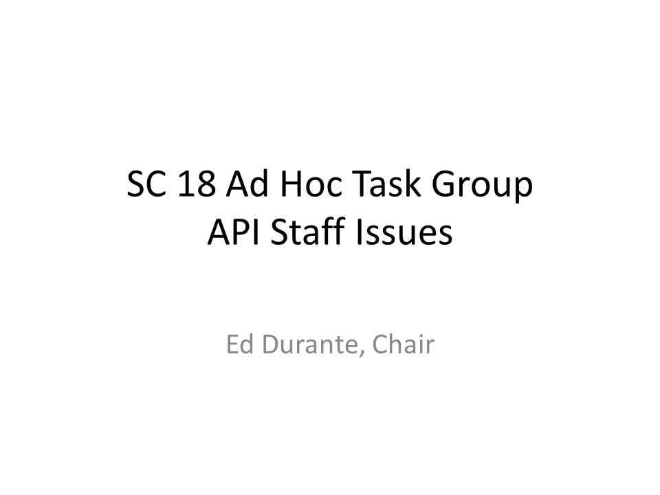 SC 18 Ad Hoc Task Group API Staff Issues Ed Durante, Chair