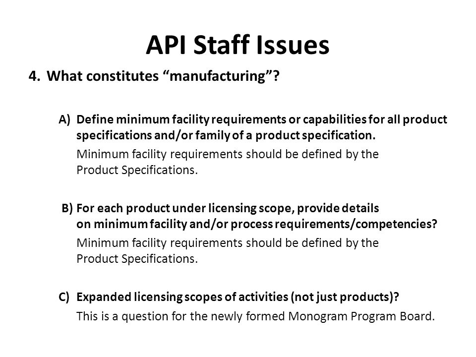 "API Staff Issues 4.What constitutes ""manufacturing""? A)Define minimum facility requirements or capabilities for all product specifications and/or fami"