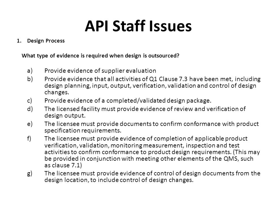 API Staff Issues 1. Design Process What type of evidence is required when design is outsourced? a)Provide evidence of supplier evaluation b)Provide ev