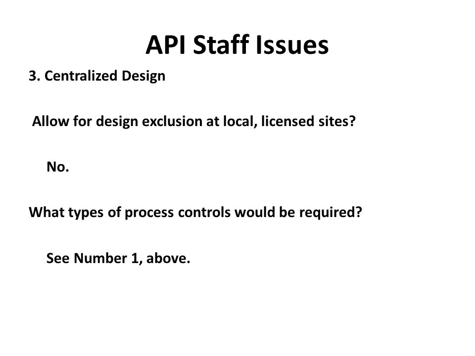 API Staff Issues 3. Centralized Design Allow for design exclusion at local, licensed sites? No. What types of process controls would be required? See