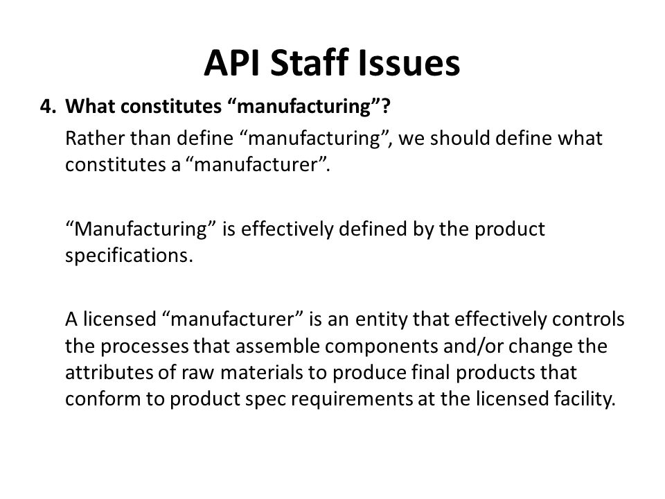 "API Staff Issues 4.What constitutes ""manufacturing""? Rather than define ""manufacturing"", we should define what constitutes a ""manufacturer"". ""Manufact"