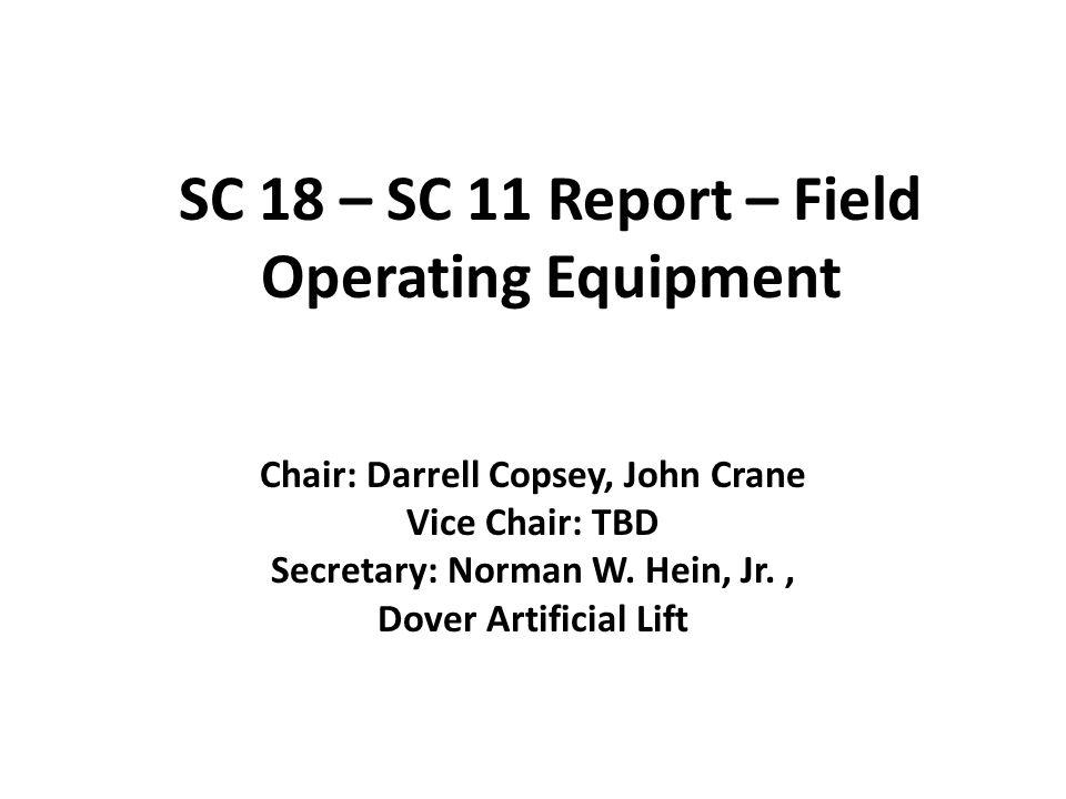 SC 18 – SC 11 Report – Field Operating Equipment Chair: Darrell Copsey, John Crane Vice Chair: TBD Secretary: Norman W.