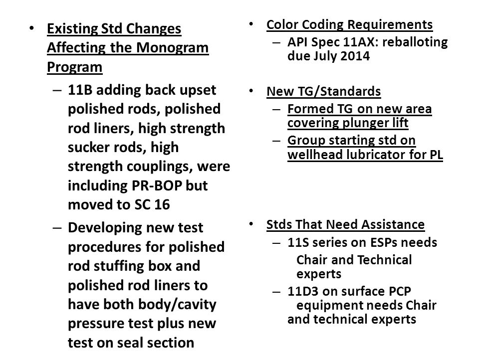 Existing Std Changes Affecting the Monogram Program – 11B adding back upset polished rods, polished rod liners, high strength sucker rods, high strength couplings, were including PR-BOP but moved to SC 16 – Developing new test procedures for polished rod stuffing box and polished rod liners to have both body/cavity pressure test plus new test on seal section Color Coding Requirements – API Spec 11AX: reballoting due July 2014 New TG/Standards – Formed TG on new area covering plunger lift – Group starting std on wellhead lubricator for PL Stds That Need Assistance – 11S series on ESPs needs Chair and Technical experts – 11D3 on surface PCP equipment needs Chair and technical experts