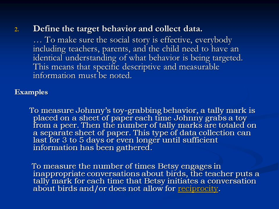 2. Define the target behavior and collect data. … To make sure the social story is effective, everybody including teachers, parents, and the child nee