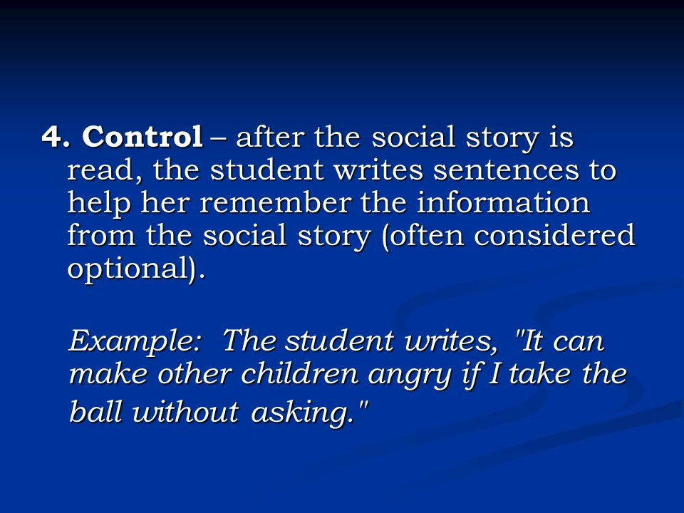 4. Control – after the social story is read, the student writes sentences to help her remember the information from the social story (often considered