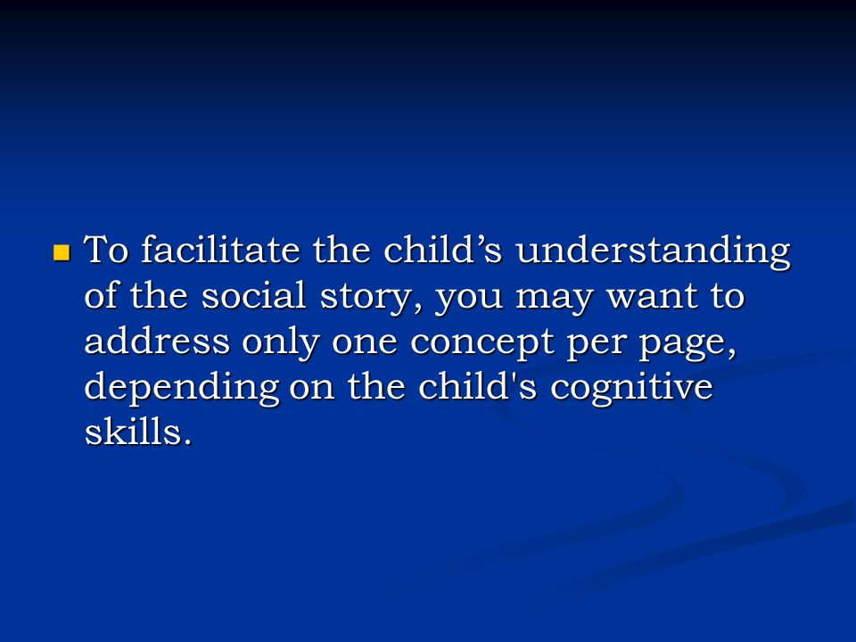 To facilitate the child's understanding of the social story, you may want to address only one concept per page, depending on the child's cognitive ski