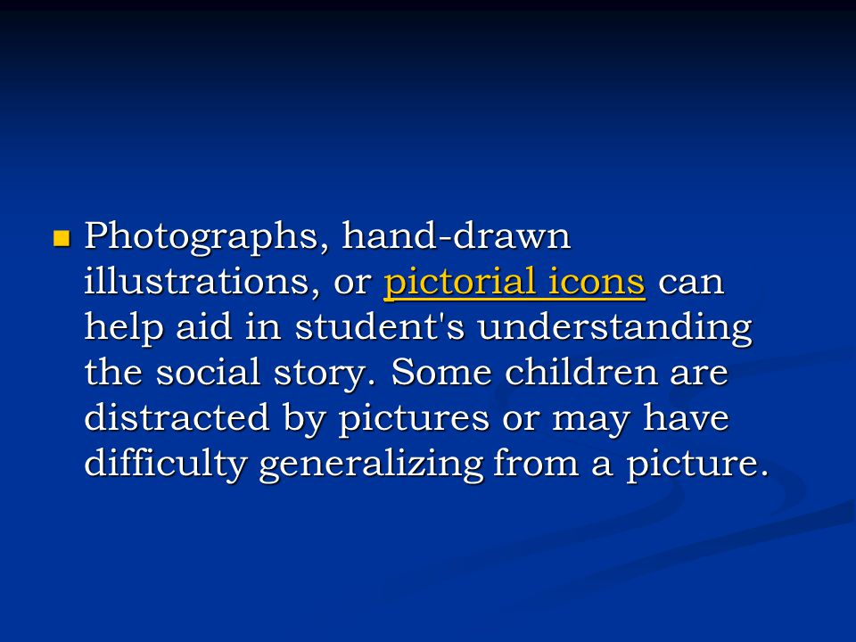 Photographs, hand-drawn illustrations, or pictorial icons can help aid in student's understanding the social story. Some children are distracted by pi