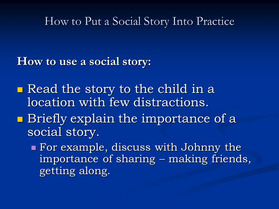 How to Put a Social Story Into Practice How to use a social story: Read the story to the child in a location with few distractions. Read the story to