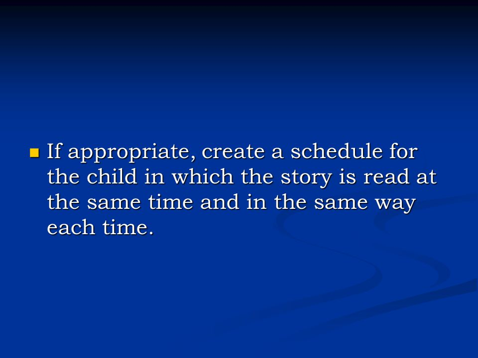 If appropriate, create a schedule for the child in which the story is read at the same time and in the same way each time. If appropriate, create a sc