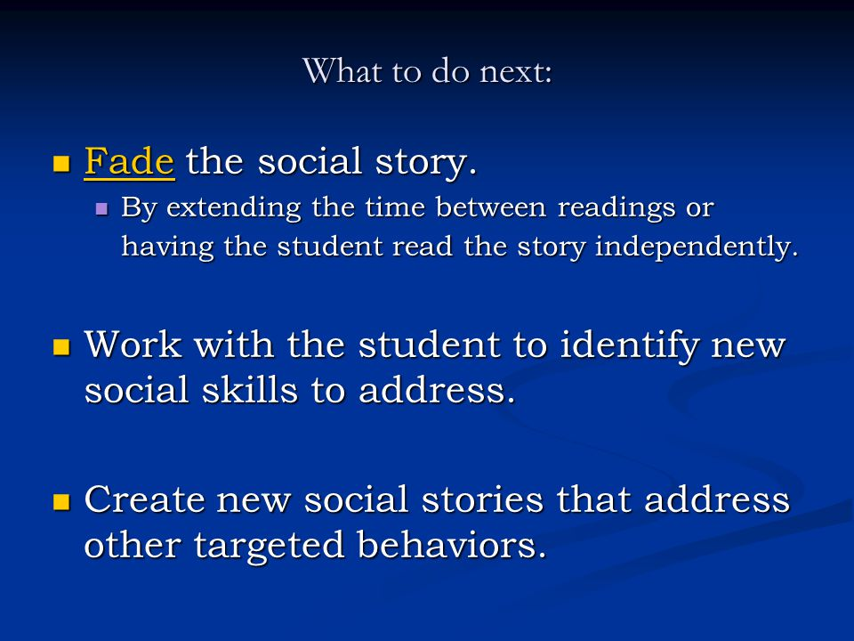 What to do next: Fade the social story. Fade the social story. Fade By extending the time between readings or having the student read the story indepe