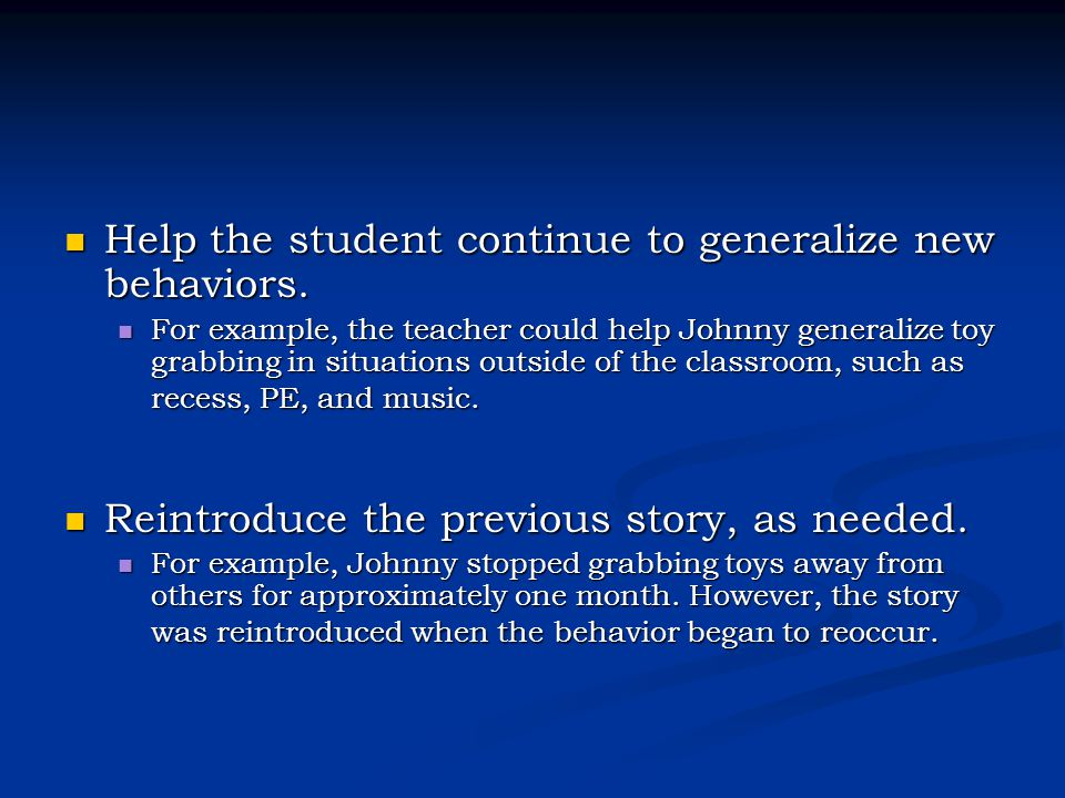 Help the student continue to generalize new behaviors. Help the student continue to generalize new behaviors. For example, the teacher could help John