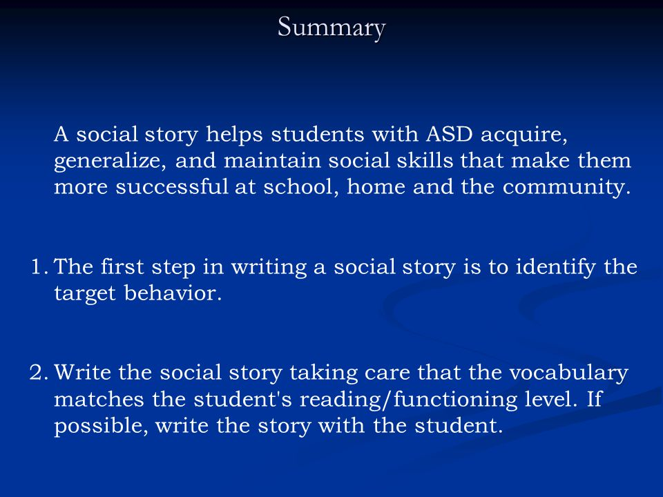 Summary A social story helps students with ASD acquire, generalize, and maintain social skills that make them more successful at school, home and the