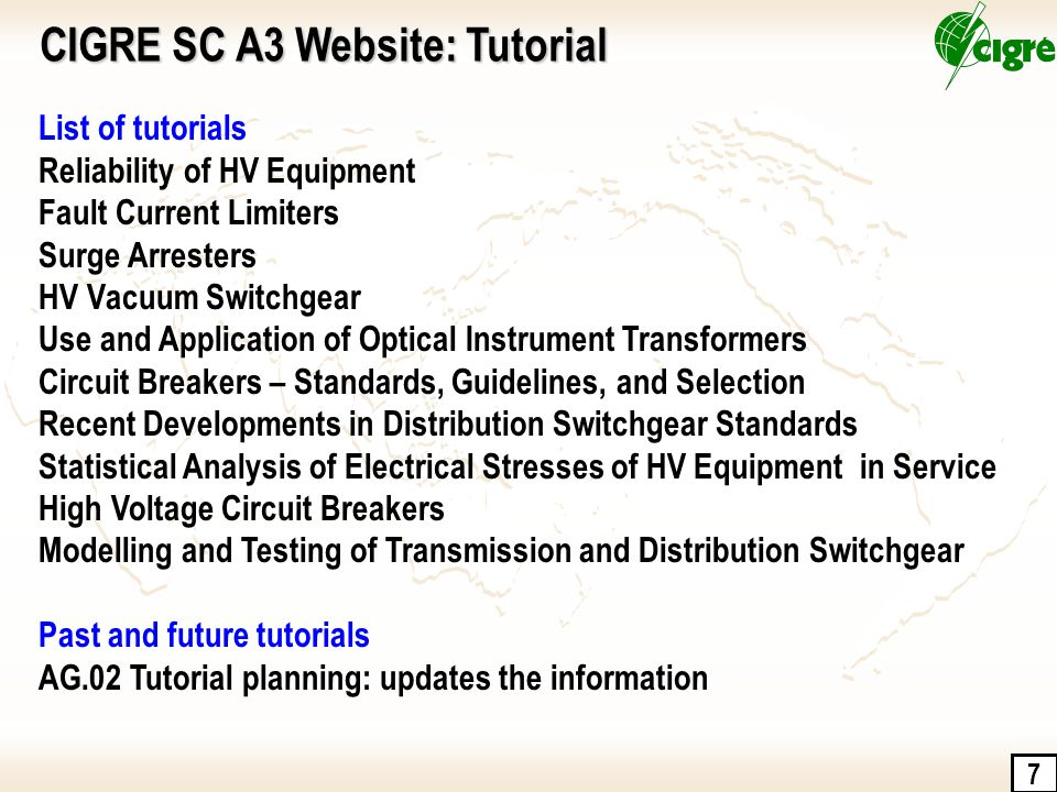 7 CIGRE SC A3 Website: Tutorial List of tutorials Reliability of HV Equipment Fault Current Limiters Surge Arresters HV Vacuum Switchgear Use and Appl