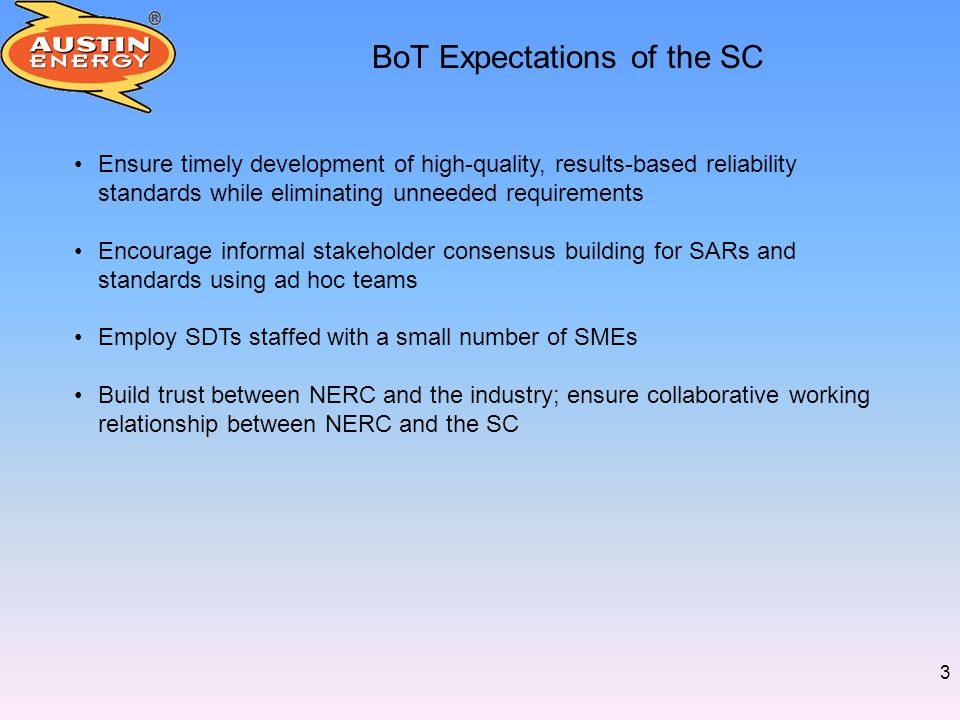 3 BoT Expectations of the SC Ensure timely development of high-quality, results-based reliability standards while eliminating unneeded requirements Encourage informal stakeholder consensus building for SARs and standards using ad hoc teams Employ SDTs staffed with a small number of SMEs Build trust between NERC and the industry; ensure collaborative working relationship between NERC and the SC