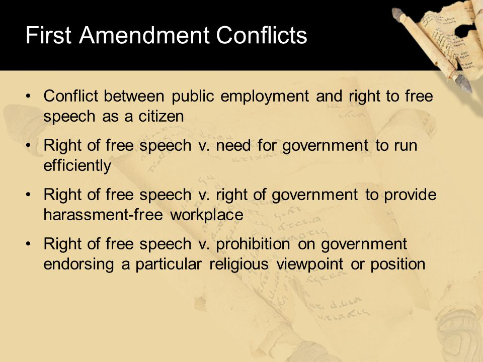 First Amendment Conflicts Conflict between public employment and right to free speech as a citizen Right of free speech v.