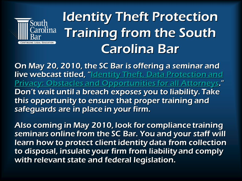 Identity Theft Protection Training from the South Carolina Bar On May 20, 2010, the SC Bar is offering a seminar and live webcast titled, Identity Theft, Data Protection and Privacy: Obstacles and Opportunities for all Attorneys. Don't wait until a breach exposes you to liability.