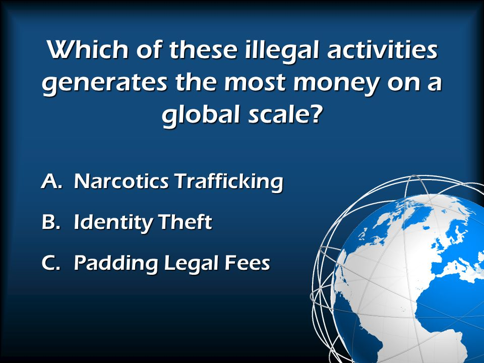 A.Narcotics Trafficking B.Identity Theft C.Padding Legal Fees Which of these illegal activities generates the most money on a global scale?