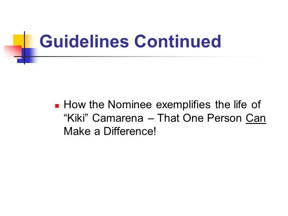 Guidelines Continued How the Nominee exemplifies the life of Kiki Camarena – That One Person Can Make a Difference!