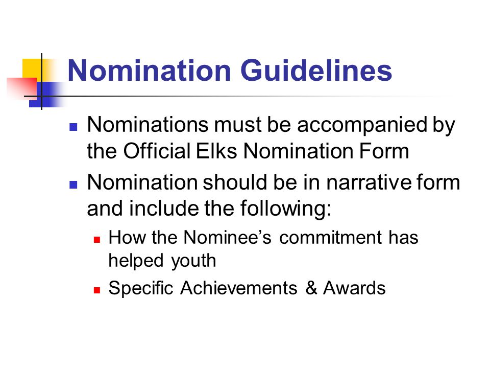 Nomination Guidelines Nominations must be accompanied by the Official Elks Nomination Form Nomination should be in narrative form and include the following: How the Nominee's commitment has helped youth Specific Achievements & Awards