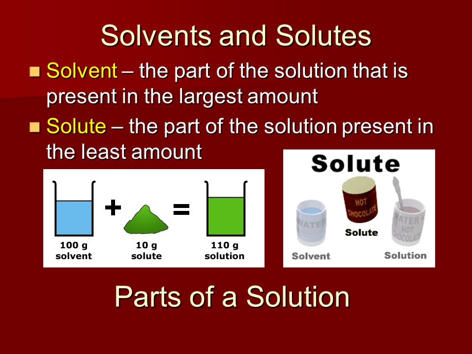 Solvents and Solutes Solvent – the part of the solution that is present in the largest amount Solvent – the part of the solution that is present in th