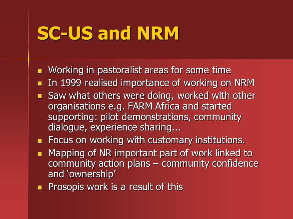 SC-US and NRM Working in pastoralist areas for some time Working in pastoralist areas for some time In 1999 realised importance of working on NRM In 1999 realised importance of working on NRM Saw what others were doing, worked with other organisations e.g.