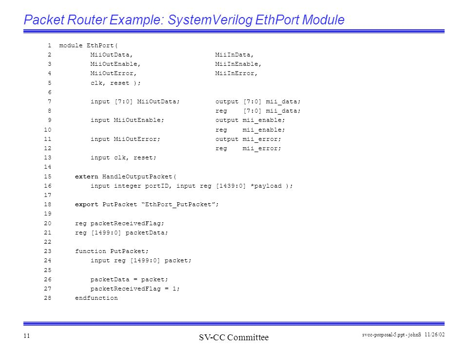 SV-CC Committee 11/26/02svcc-proposal-5.ppt - johnS 11 Packet Router Example: SystemVerilog EthPort Module 1 module EthPort( 2 MiiOutData, MiiInData,