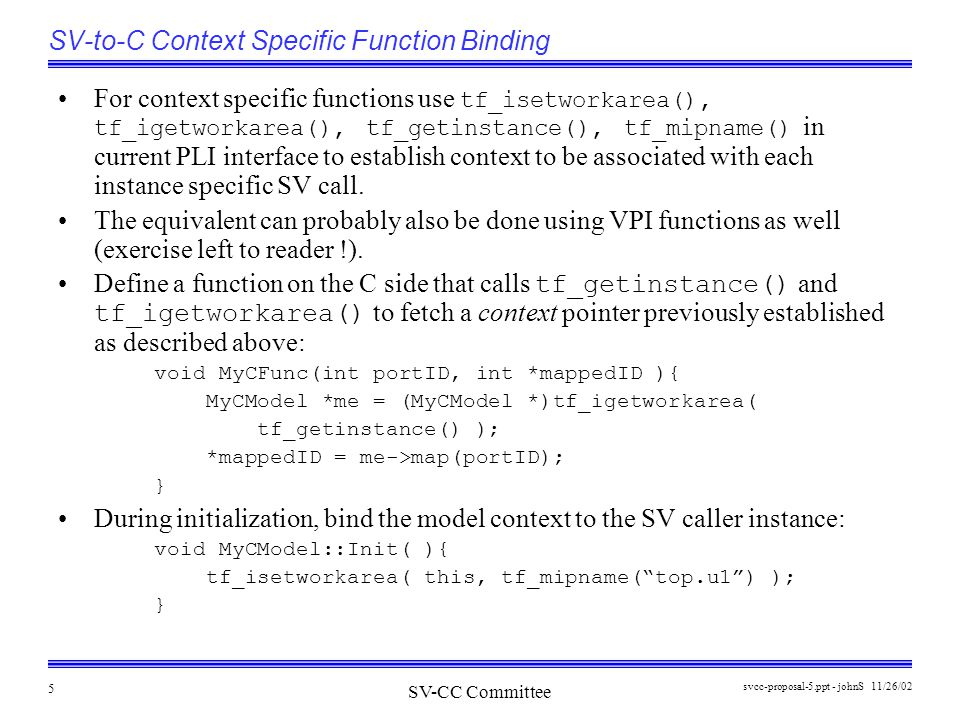 SV-CC Committee 11/26/02svcc-proposal-5.ppt - johnS 5 SV-to-C Context Specific Function Binding For context specific functions use tf_isetworkarea(), tf_igetworkarea(), tf_getinstance(), tf_mipname() in current PLI interface to establish context to be associated with each instance specific SV call.