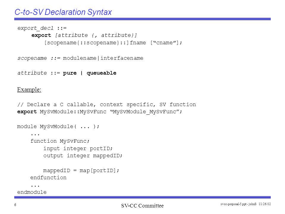 SV-CC Committee 11/26/02svcc-proposal-5.ppt - johnS 7 C-to-SV Context Specific Function Binding For context specific functions use tf_mipname() to establish context to be associated with each instance specific SV callee: The equivalent can probably also be done using VPI functions as well (exercise left to reader !).