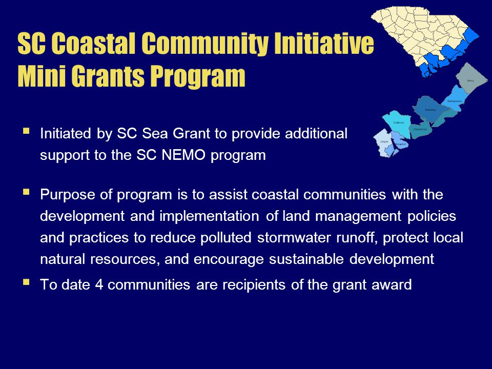 SC Coastal Community Initiative Mini Grants Program  Purpose of program is to assist coastal communities with the development and implementation of land management policies and practices to reduce polluted stormwater runoff, protect local natural resources, and encourage sustainable development  To date 4 communities are recipients of the grant award  Initiated by SC Sea Grant to provide additional support to the SC NEMO program