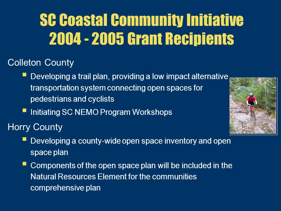 SC Coastal Community Initiative 2004 - 2005 Grant Recipients Colleton County  Developing a trail plan, providing a low impact alternative transportation system connecting open spaces for pedestrians and cyclists  Initiating SC NEMO Program Workshops Horry County  Developing a county-wide open space inventory and open space plan  Components of the open space plan will be included in the Natural Resources Element for the communities comprehensive plan