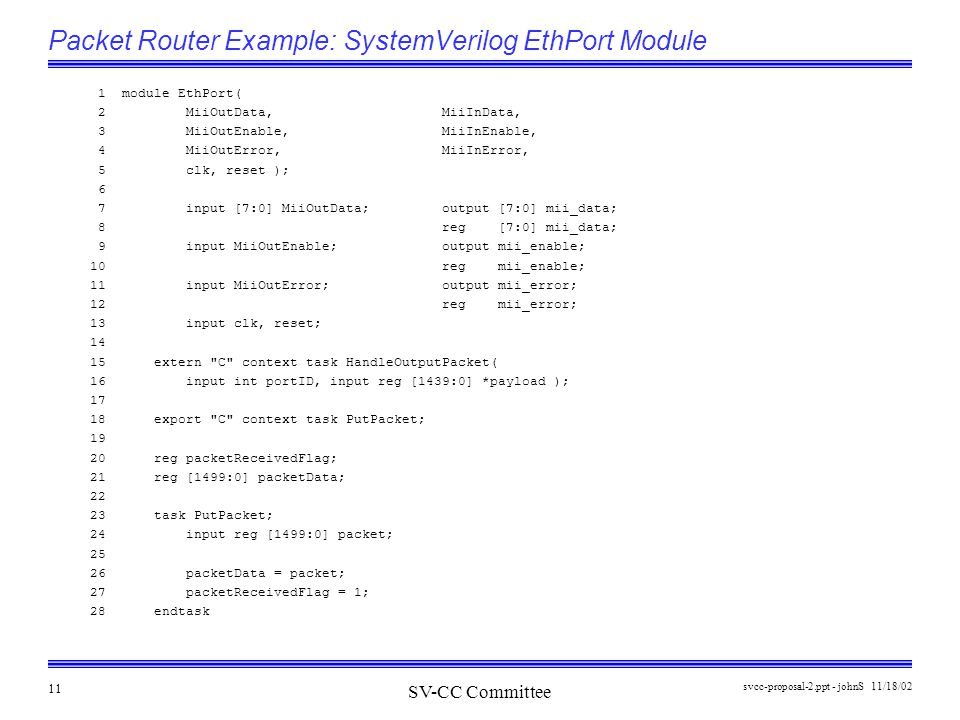 SV-CC Committee 11/18/02svcc-proposal-2.ppt - johnS 11 Packet Router Example: SystemVerilog EthPort Module 1 module EthPort( 2 MiiOutData, MiiInData, 3 MiiOutEnable, MiiInEnable, 4 MiiOutError, MiiInError, 5 clk, reset ); 6 7 input [7:0] MiiOutData; output [7:0] mii_data; 8 reg [7:0] mii_data; 9 input MiiOutEnable; output mii_enable; 10 reg mii_enable; 11 input MiiOutError; output mii_error; 12 reg mii_error; 13 input clk, reset; 14 15 extern C context task HandleOutputPacket( 16 input int portID, input reg [1439:0] *payload ); 17 18 export C context task PutPacket; 19 20 reg packetReceivedFlag; 21 reg [1499:0] packetData; 22 23 task PutPacket; 24 input reg [1499:0] packet; 25 26 packetData = packet; 27 packetReceivedFlag = 1; 28 endtask