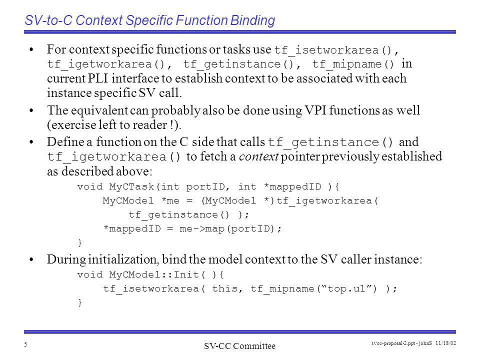 SV-CC Committee 11/18/02svcc-proposal-2.ppt - johnS 5 SV-to-C Context Specific Function Binding For context specific functions or tasks use tf_isetworkarea(), tf_igetworkarea(), tf_getinstance(), tf_mipname() in current PLI interface to establish context to be associated with each instance specific SV call.