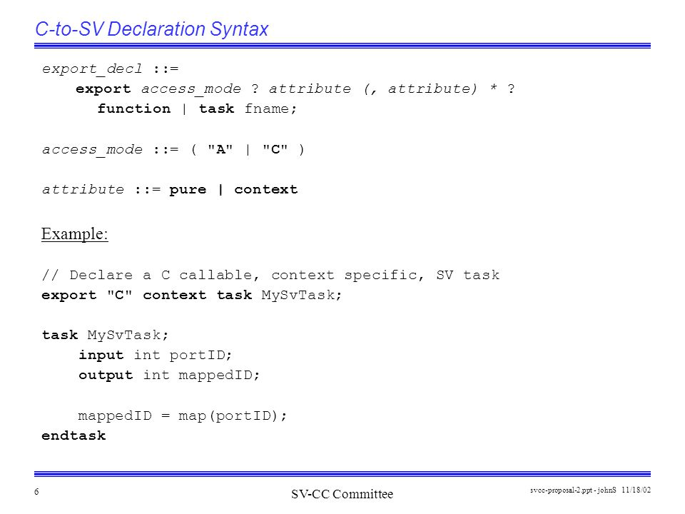 SV-CC Committee 11/18/02svcc-proposal-2.ppt - johnS 6 C-to-SV Declaration Syntax export_decl ::= export access_mode .