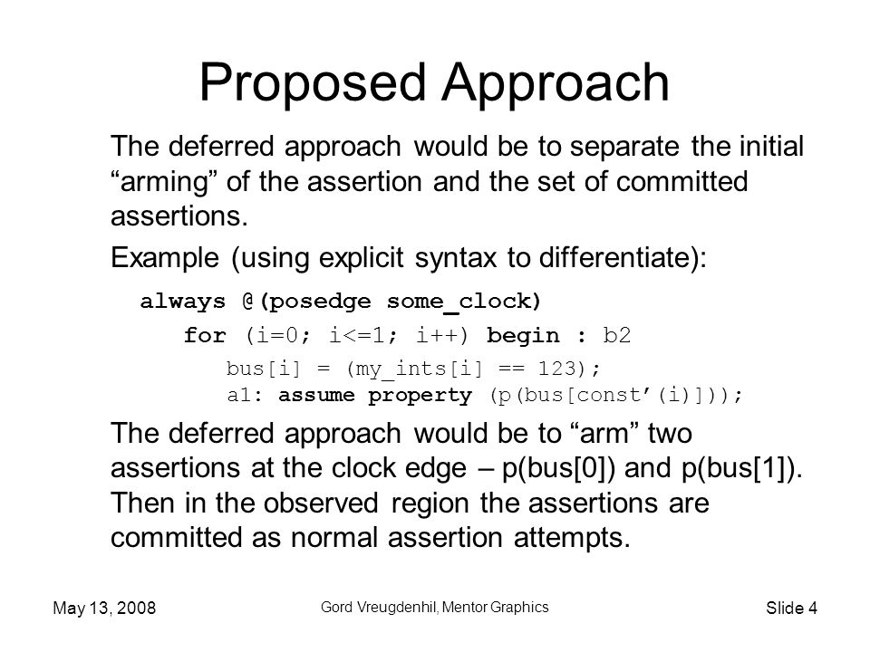 May 13, 2008 Gord Vreugdenhil, Mentor Graphics Slide 4 The deferred approach would be to separate the initial arming of the assertion and the set of committed assertions.