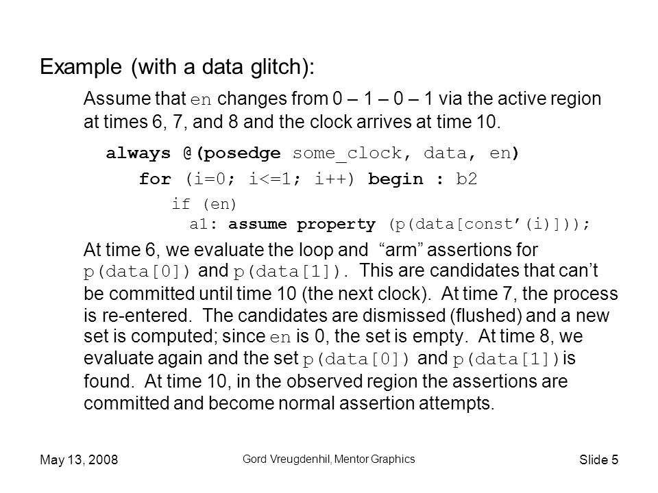 May 13, 2008 Gord Vreugdenhil, Mentor Graphics Slide 6 Example (multi-clocked): Assume that property p is explicitly clocked with slow_clock.
