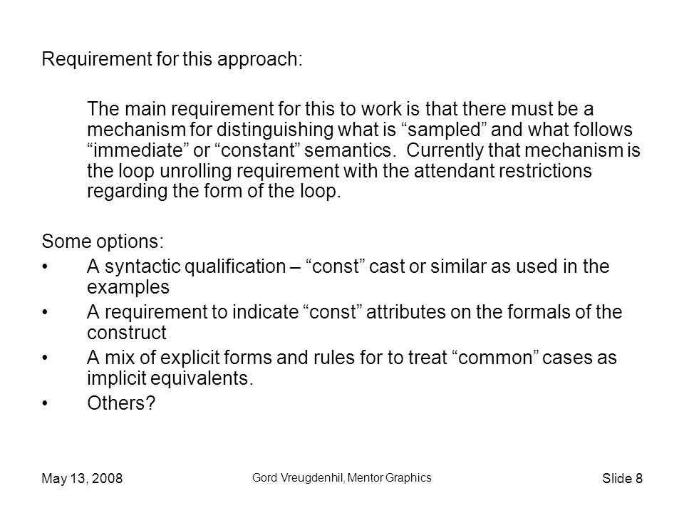 May 13, 2008 Gord Vreugdenhil, Mentor Graphics Slide 8 Requirement for this approach: The main requirement for this to work is that there must be a mechanism for distinguishing what is sampled and what follows immediate or constant semantics.