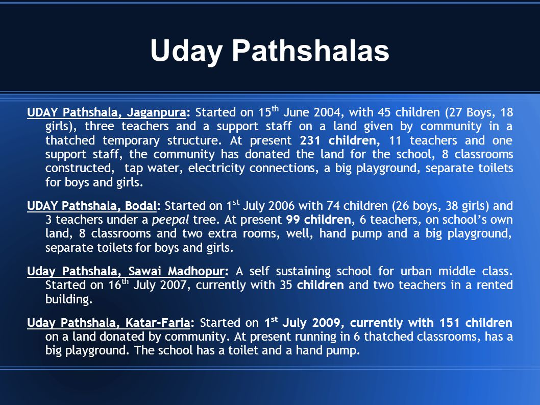 Uday Pathshalas UDAY Pathshala, Jaganpura: Started on 15 th June 2004, with 45 children (27 Boys, 18 girls), three teachers and a support staff on a land given by community in a thatched temporary structure.