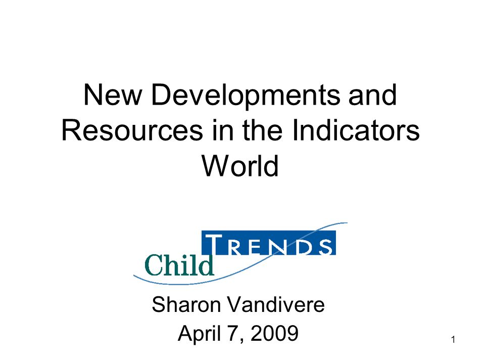 1 New Developments and Resources in the Indicators World Sharon Vandivere April 7, 2009