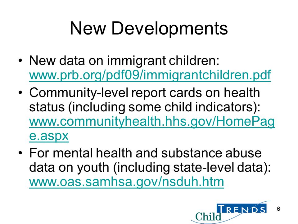 6 New Developments New data on immigrant children: www.prb.org/pdf09/immigrantchildren.pdf www.prb.org/pdf09/immigrantchildren.pdf Community-level report cards on health status (including some child indicators): www.communityhealth.hhs.gov/HomePag e.aspx www.communityhealth.hhs.gov/HomePag e.aspx For mental health and substance abuse data on youth (including state-level data): www.oas.samhsa.gov/nsduh.htm www.oas.samhsa.gov/nsduh.htm
