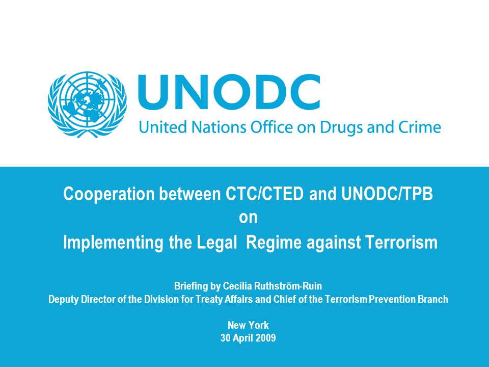 Cooperation between CTC/CTED and UNODC/TPB on Implementing the Legal Regime against Terrorism Briefing by Cecilia Ruthström-Ruin Deputy Director of th